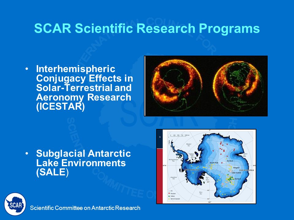 Scientific Committee on Antarctic Research SCAR Scientific Research Programs Interhemispheric Conjugacy Effects in Solar-Terrestrial and Aeronomy Research (ICESTAR) Subglacial Antarctic Lake Environments (SALE)