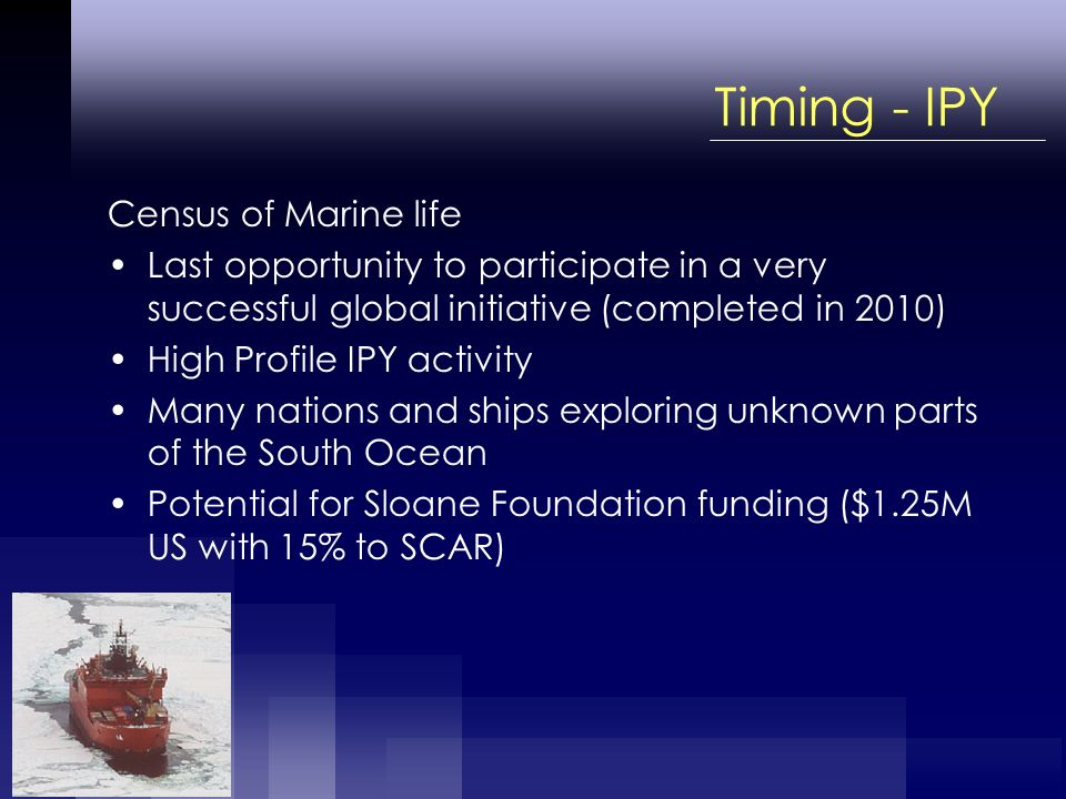 Timing - IPY Census of Marine life Last opportunity to participate in a very successful global initiative (completed in 2010) High Profile IPY activity Many nations and ships exploring unknown parts of the South Ocean Potential for Sloane Foundation funding ($1.25M US with 15% to SCAR)