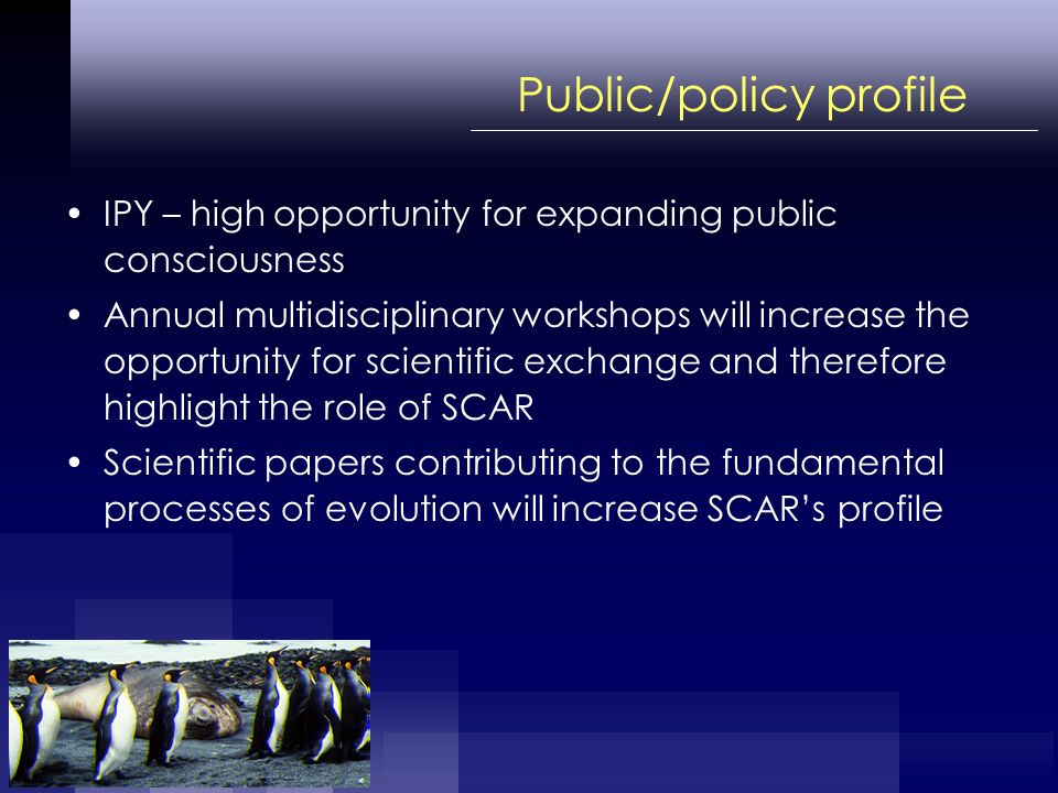 Public/policy profile IPY – high opportunity for expanding public consciousness Annual multidisciplinary workshops will increase the opportunity for scientific exchange and therefore highlight the role of SCAR Scientific papers contributing to the fundamental processes of evolution will increase SCARs profile