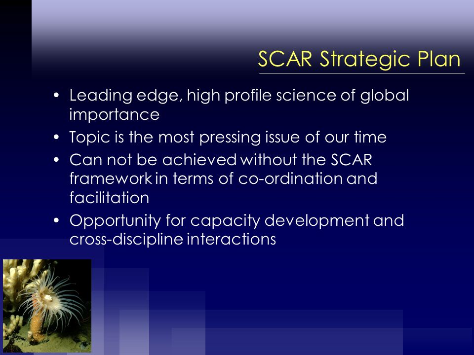 SCAR Strategic Plan Leading edge, high profile science of global importance Topic is the most pressing issue of our time Can not be achieved without the SCAR framework in terms of co-ordination and facilitation Opportunity for capacity development and cross-discipline interactions