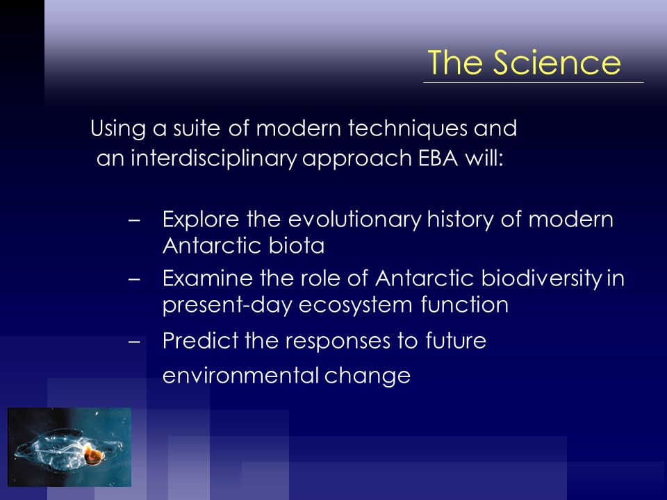 The Science Using a suite of modern techniques and an interdisciplinary approach EBA will: –Explore the evolutionary history of modern Antarctic biota –Examine the role of Antarctic biodiversity in present-day ecosystem function –Predict the responses to future environmental change