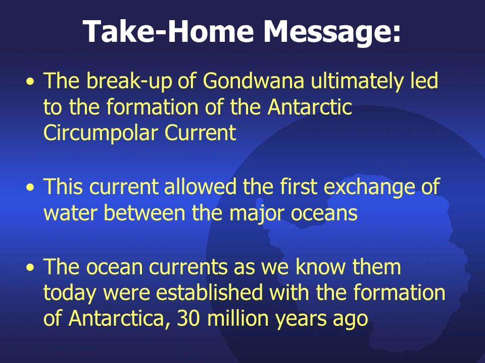 Take-Home Message: The break-up of Gondwana ultimately led to the formation of the Antarctic Circumpolar Current This current allowed the first exchange of water between the major oceans The ocean currents as we know them today were established with the formation of Antarctica, 30 million years ago