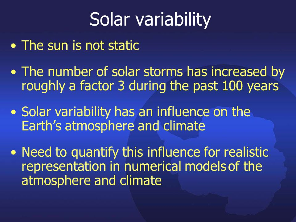 Solar variability The sun is not static The number of solar storms has increased by roughly a factor 3 during the past 100 years Solar variability has an influence on the Earths atmosphere and climate Need to quantify this influence for realistic representation in numerical models of the atmosphere and climate