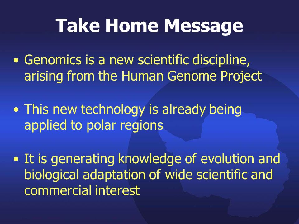 Take Home Message Genomics is a new scientific discipline, arising from the Human Genome Project This new technology is already being applied to polar regions It is generating knowledge of evolution and biological adaptation of wide scientific and commercial interest