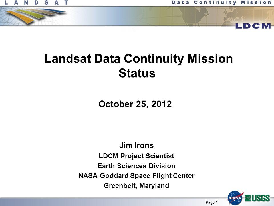 Page 1 Landsat Data Continuity Mission Status Jim Irons LDCM Project Scientist Earth Sciences Division NASA Goddard Space Flight Center Greenbelt, Maryland LDCM SRR/MDR/PNAR 22-24 April 2008 October 25, 2012