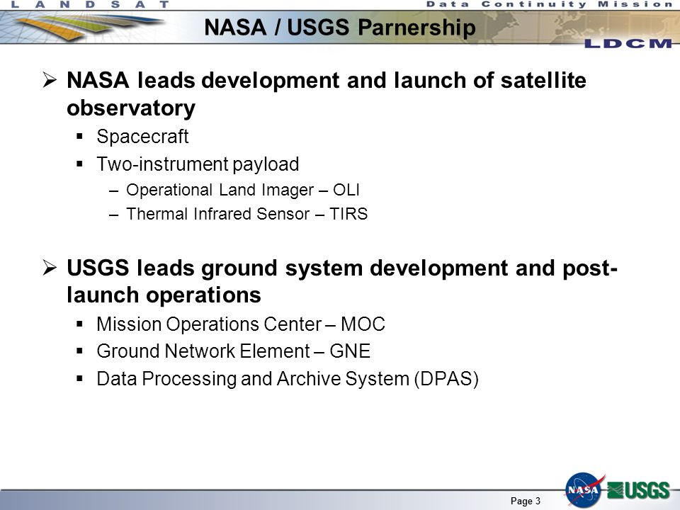 Page 3 NASA / USGS Parnership NASA leads development and launch of satellite observatory Spacecraft Two-instrument payload –Operational Land Imager – OLI –Thermal Infrared Sensor – TIRS USGS leads ground system development and post- launch operations Mission Operations Center – MOC Ground Network Element – GNE Data Processing and Archive System (DPAS)