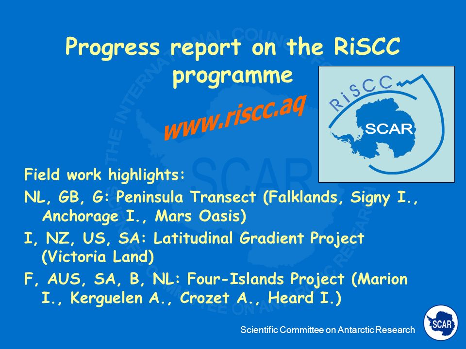 Scientific Committee on Antarctic Research Progress report on the RiSCC programme Field work highlights: NL, GB, G: Peninsula Transect (Falklands, Signy I., Anchorage I., Mars Oasis) I, NZ, US, SA: Latitudinal Gradient Project (Victoria Land) F, AUS, SA, B, NL: Four-Islands Project (Marion I., Kerguelen A., Crozet A., Heard I.)