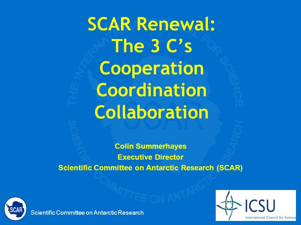 Scientific Committee on Antarctic Research SCAR Renewal: The 3 Cs Cooperation Coordination Collaboration Colin Summerhayes Executive Director Scientific Committee on Antarctic Research (SCAR)
