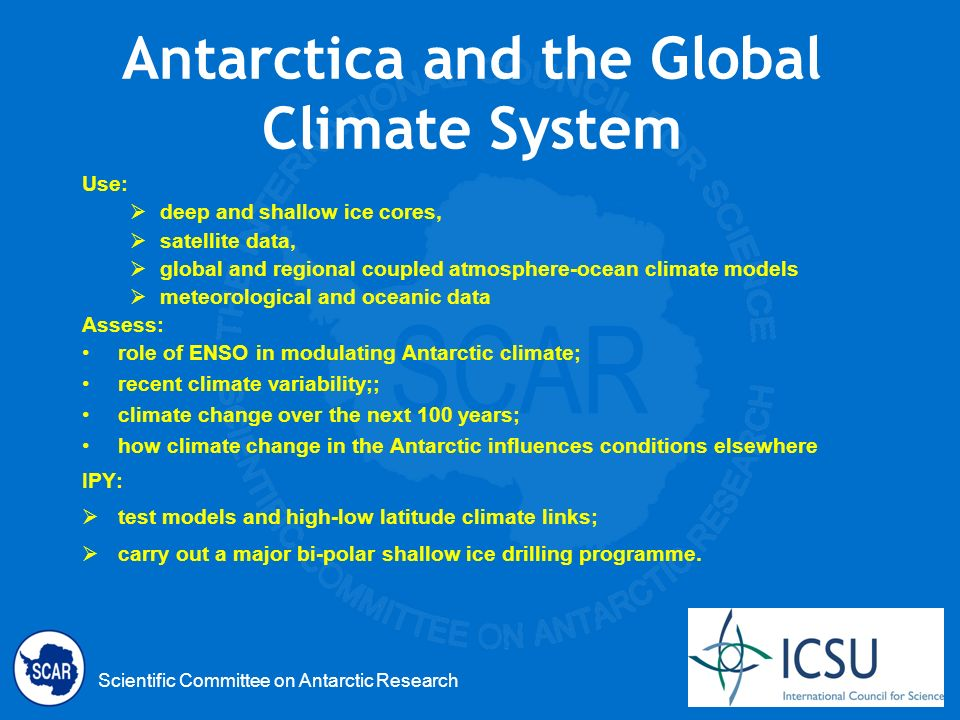 Scientific Committee on Antarctic Research Antarctica and the Global Climate System Use: deep and shallow ice cores, satellite data, global and regional coupled atmosphere-ocean climate models meteorological and oceanic data Assess: role of ENSO in modulating Antarctic climate; recent climate variability;; climate change over the next 100 years; how climate change in the Antarctic influences conditions elsewhere IPY: test models and high-low latitude climate links; carry out a major bi-polar shallow ice drilling programme.