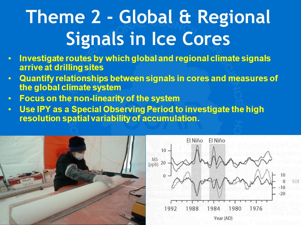 Scientific Committee on Antarctic Research Theme 2 - Global & Regional Signals in Ice Cores Investigate routes by which global and regional climate signals arrive at drilling sites Quantify relationships between signals in cores and measures of the global climate system Focus on the non-linearity of the system Use IPY as a Special Observing Period to investigate the high resolution spatial variability of accumulation.