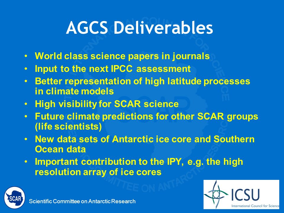 Scientific Committee on Antarctic Research AGCS Deliverables World class science papers in journals Input to the next IPCC assessment Better representation of high latitude processes in climate models High visibility for SCAR science Future climate predictions for other SCAR groups (life scientists) New data sets of Antarctic ice core and Southern Ocean data Important contribution to the IPY, e.g.