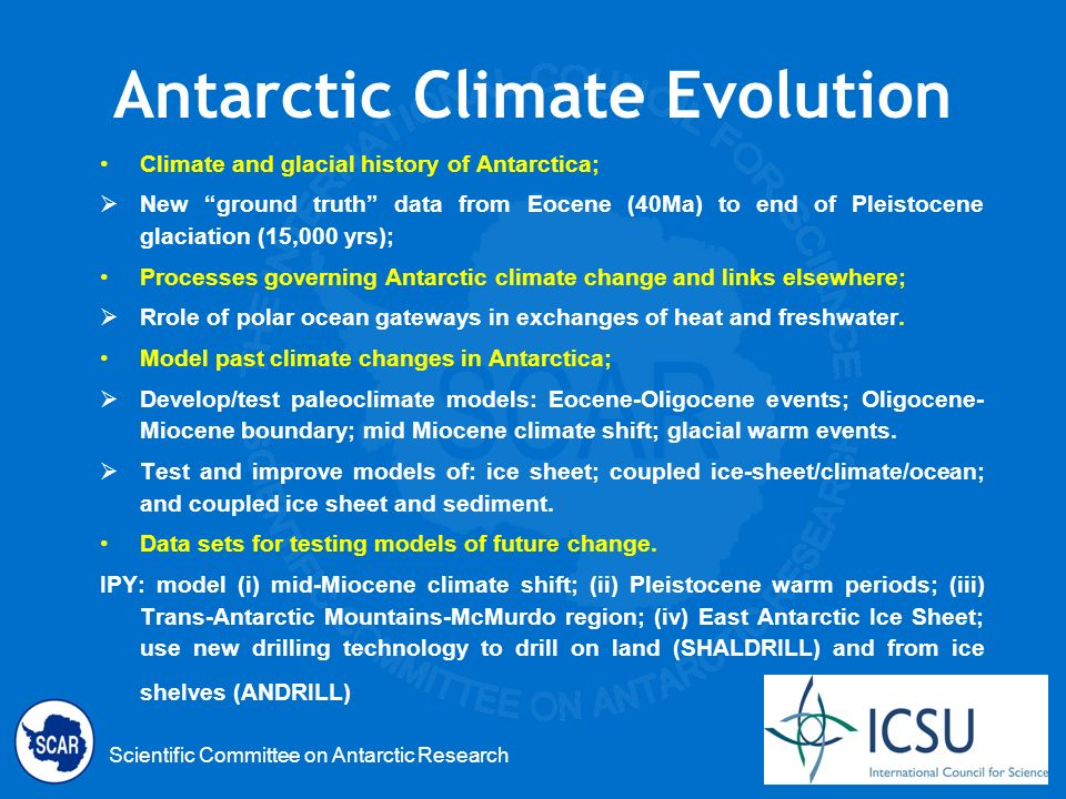 Scientific Committee on Antarctic Research Antarctic Climate Evolution Climate and glacial history of Antarctica; New ground truth data from Eocene (40Ma) to end of Pleistocene glaciation (15,000 yrs); Processes governing Antarctic climate change and links elsewhere; Rrole of polar ocean gateways in exchanges of heat and freshwater.