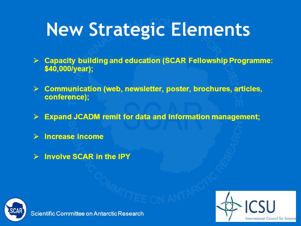 Scientific Committee on Antarctic Research New Strategic Elements Capacity building and education (SCAR Fellowship Programme: $40,000/year); Communication (web, newsletter, poster, brochures, articles, conference); Expand JCADM remit for data and Information management; Increase income Involve SCAR in the IPY