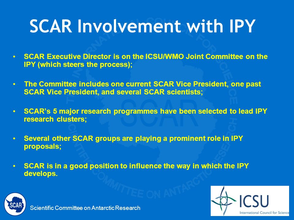 Scientific Committee on Antarctic Research SCAR Involvement with IPY SCAR Executive Director is on the ICSU/WMO Joint Committee on the IPY (which steers the process); The Committee includes one current SCAR Vice President, one past SCAR Vice President, and several SCAR scientists; SCARs 5 major research programmes have been selected to lead IPY research clusters; Several other SCAR groups are playing a prominent role in IPY proposals; SCAR is in a good position to influence the way in which the IPY develops.