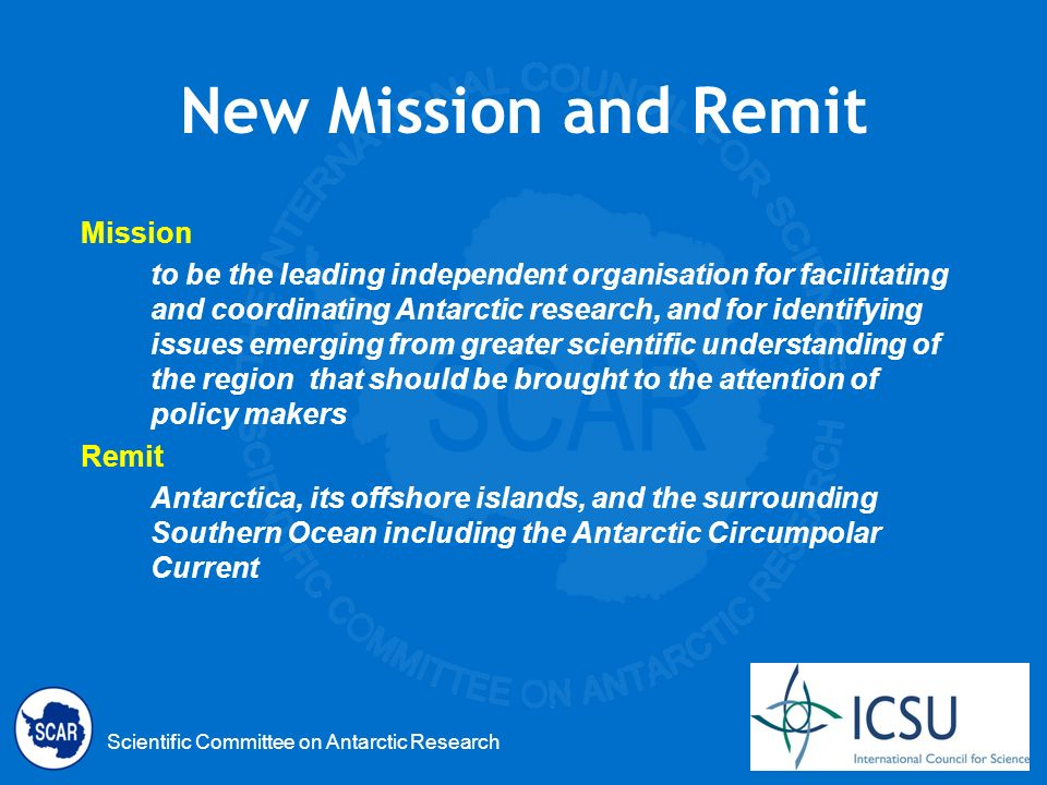 Scientific Committee on Antarctic Research New Mission and Remit Mission to be the leading independent organisation for facilitating and coordinating Antarctic research, and for identifying issues emerging from greater scientific understanding of the region that should be brought to the attention of policy makers Remit Antarctica, its offshore islands, and the surrounding Southern Ocean including the Antarctic Circumpolar Current