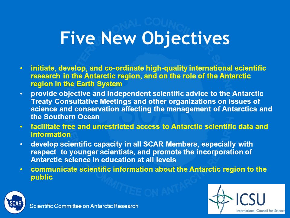 Scientific Committee on Antarctic Research Five New Objectives initiate, develop, and co-ordinate high-quality international scientific research in the Antarctic region, and on the role of the Antarctic region in the Earth System provide objective and independent scientific advice to the Antarctic Treaty Consultative Meetings and other organizations on issues of science and conservation affecting the management of Antarctica and the Southern Ocean facilitate free and unrestricted access to Antarctic scientific data and information develop scientific capacity in all SCAR Members, especially with respect to younger scientists, and promote the incorporation of Antarctic science in education at all levels communicate scientific information about the Antarctic region to the public