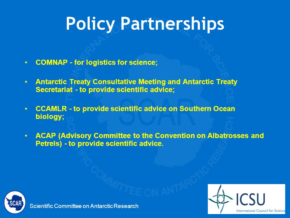 Scientific Committee on Antarctic Research Policy Partnerships COMNAP - for logistics for science; Antarctic Treaty Consultative Meeting and Antarctic Treaty Secretariat - to provide scientific advice; CCAMLR - to provide scientific advice on Southern Ocean biology; ACAP (Advisory Committee to the Convention on Albatrosses and Petrels) - to provide scientific advice.