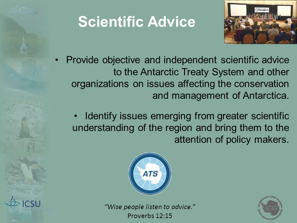 Scientific Advice Provide objective and independent scientific advice to the Antarctic Treaty System and other organizations on issues affecting the c