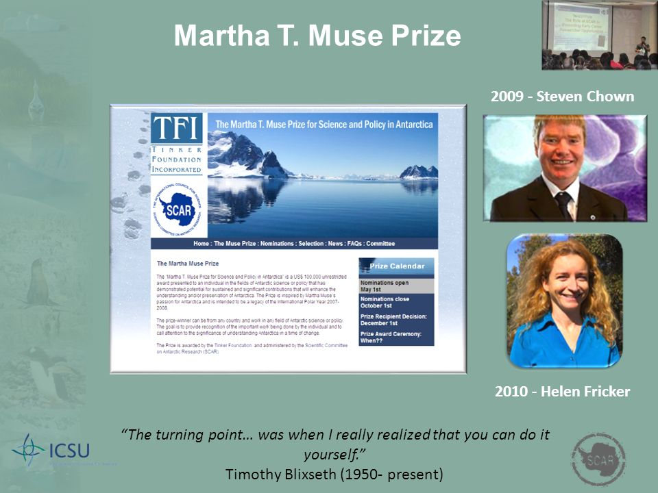 Martha T. Muse Prize The turning point… was when I really realized that you can do it yourself. Timothy Blixseth (1950- present) 2009 - Steven Chown 2