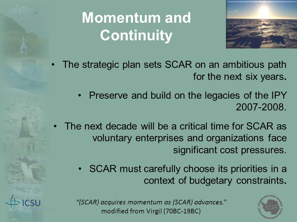 Momentum and Continuity The strategic plan sets SCAR on an ambitious path for the next six years. Preserve and build on the legacies of the IPY 2007-2