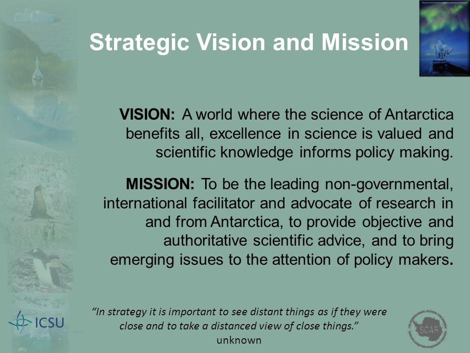 Strategic Vision and Mission VISION: A world where the science of Antarctica benefits all, excellence in science is valued and scientific knowledge informs policy making.