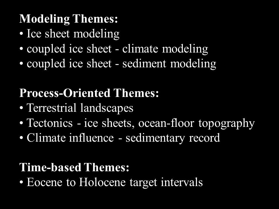 Modeling Themes: Ice sheet modeling coupled ice sheet - climate modeling coupled ice sheet - sediment modeling Process-Oriented Themes: Terrestrial landscapes Tectonics - ice sheets, ocean-floor topography Climate influence - sedimentary record Time-based Themes: Eocene to Holocene target intervals