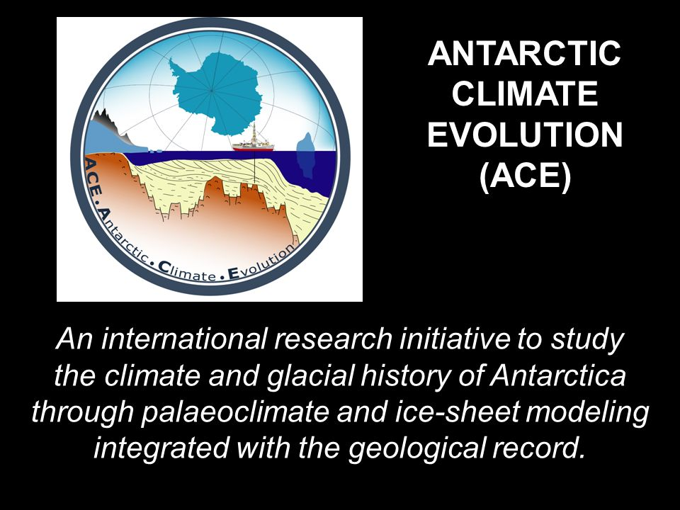 ANTARCTIC CLIMATE EVOLUTION (ACE) An international research initiative to study the climate and glacial history of Antarctica through palaeoclimate and ice-sheet modeling integrated with the geological record.