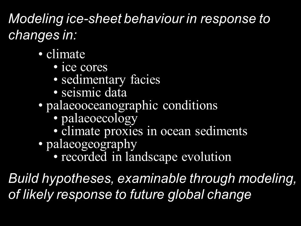 Modeling ice-sheet behaviour in response to changes in: climate ice cores sedimentary facies seismic data palaeooceanographic conditions palaeoecology climate proxies in ocean sediments palaeogeography recorded in landscape evolution Build hypotheses, examinable through modeling, of likely response to future global change
