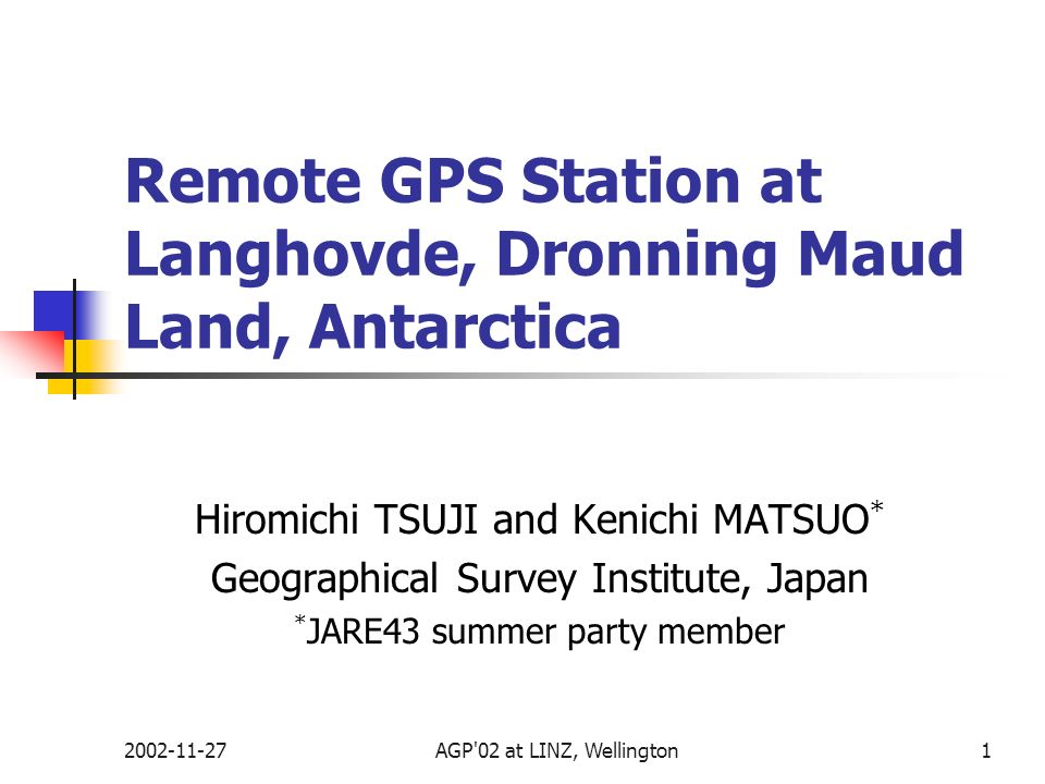 2002-11-27AGP'02 at LINZ, Wellington1 Remote GPS Station at Langhovde, Dronning Maud Land, Antarctica Hiromichi TSUJI and Kenichi MATSUO * Geographica