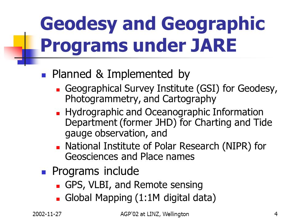 2002-11-27AGP'02 at LINZ, Wellington4 Geodesy and Geographic Programs under JARE Planned & Implemented by Geographical Survey Institute (GSI) for Geod
