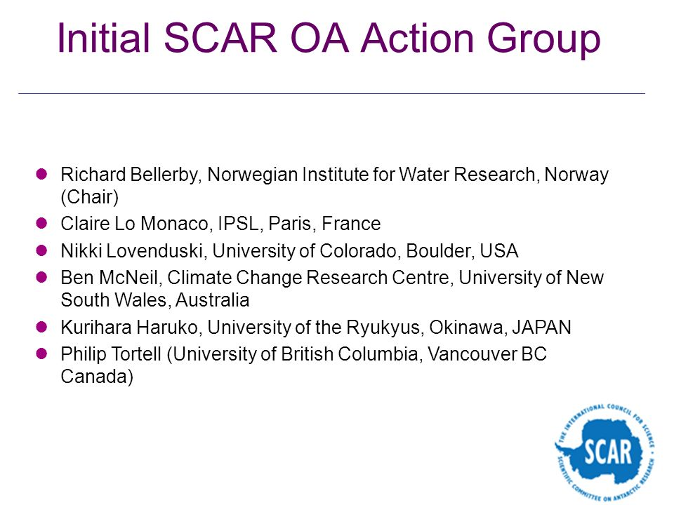 Initial SCAR OA Action Group Richard Bellerby, Norwegian Institute for Water Research, Norway (Chair) Claire Lo Monaco, IPSL, Paris, France Nikki Love