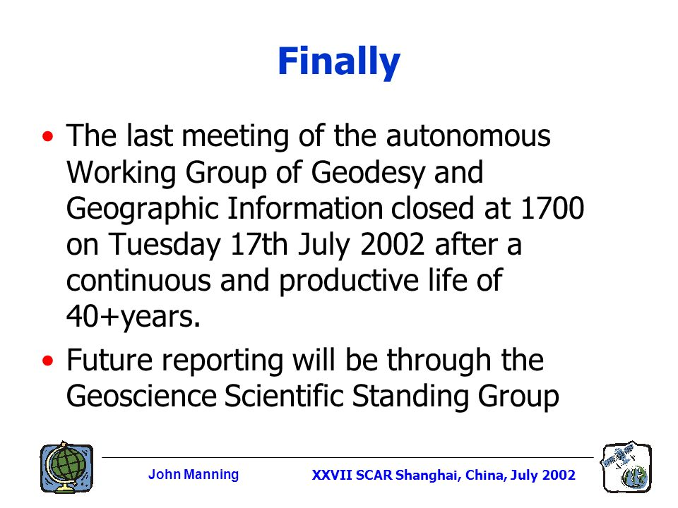 John ManningXXVII SCAR Shanghai, China, July 2002 Finally The last meeting of the autonomous Working Group of Geodesy and Geographic Information closed at 1700 on Tuesday 17th July 2002 after a continuous and productive life of 40+years.