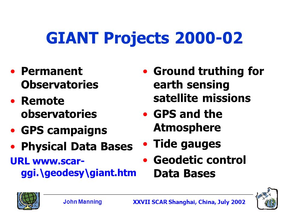 John ManningXXVII SCAR Shanghai, China, July 2002 GIANT Projects 2000-02 Permanent Observatories Remote observatories GPS campaigns Physical Data Bases URL www.scar- ggi.\geodesy\giant.htm Ground truthing for earth sensing satellite missions GPS and the Atmosphere Tide gauges Geodetic control Data Bases