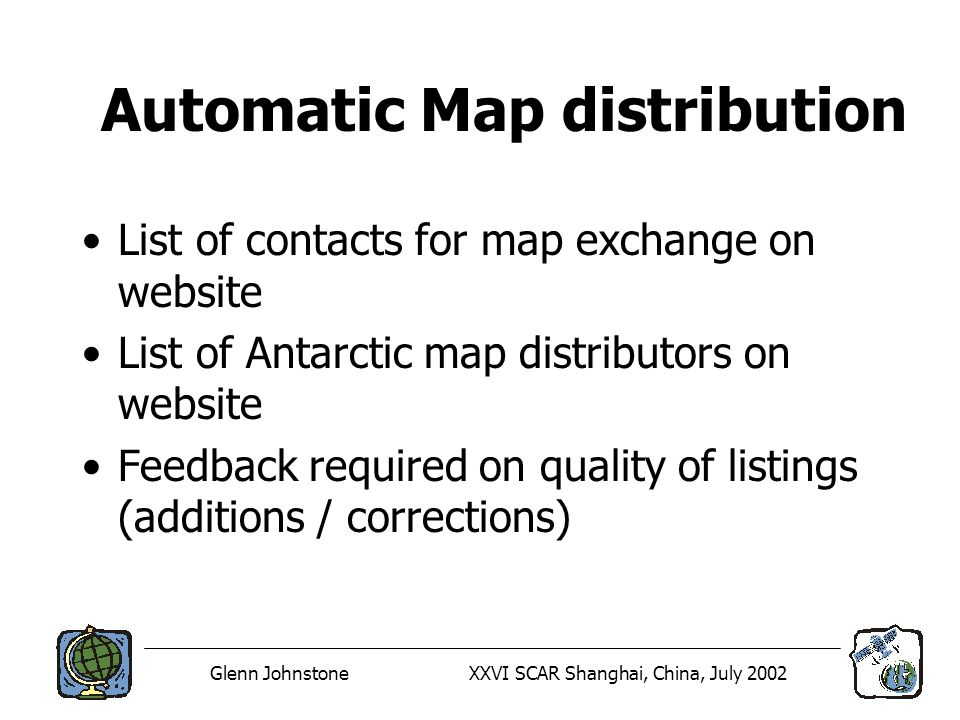 Glenn JohnstoneXXVI SCAR Shanghai, China, July 2002 Automatic Map distribution List of contacts for map exchange on website List of Antarctic map distributors on website Feedback required on quality of listings (additions / corrections)