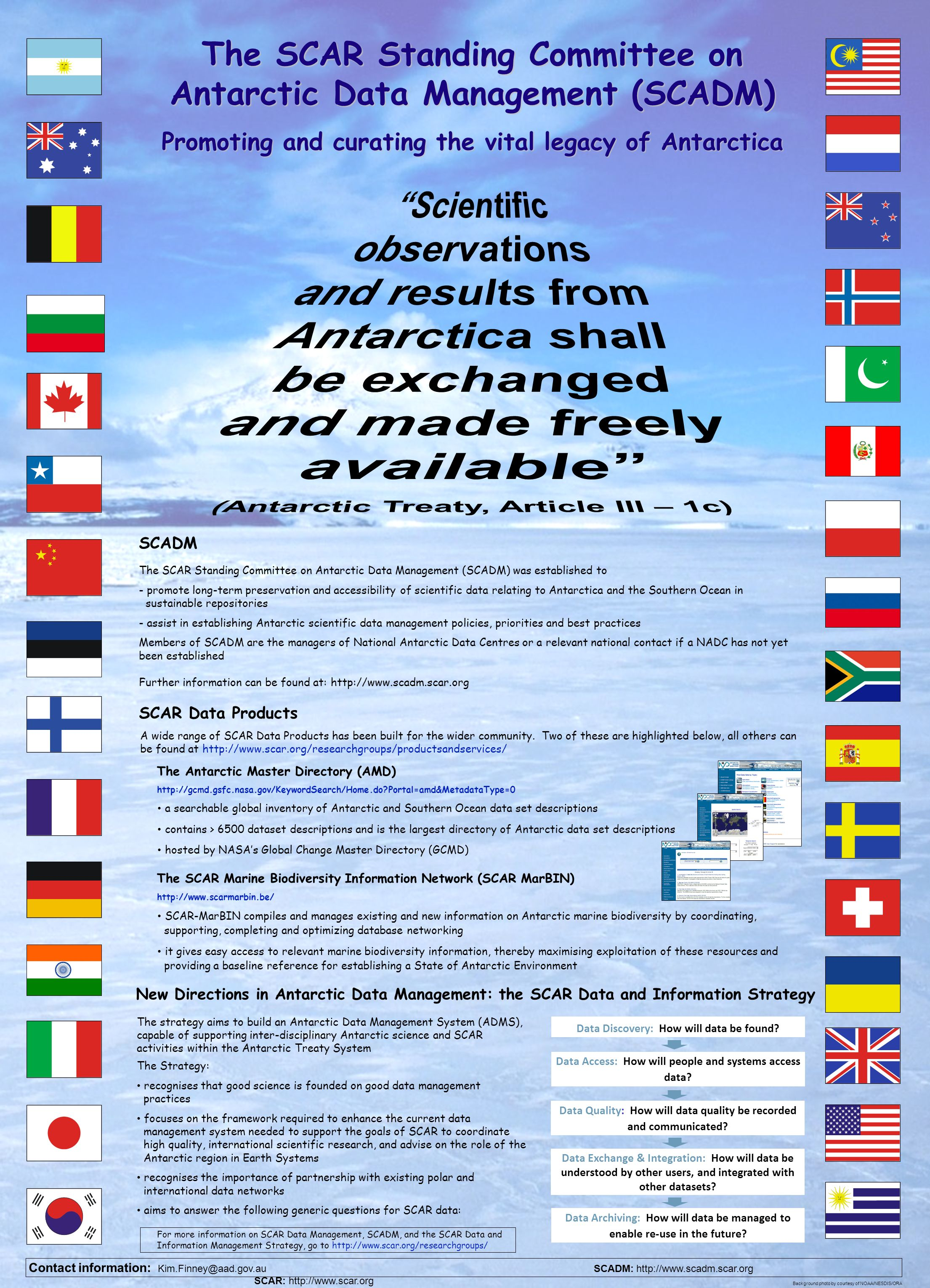 The SCAR Standing Committee on Antarctic Data Management (SCADM) Promoting and curating the vital legacy of Antarctica Contact information: Kim.Finney@aad.gov.au SCADM: http://www.scadm.scar.org SCAR: http://www.scar.org Background photo by courtesy of NOAA/NESDIS/ORA The Antarctic Master Directory (AMD) http://gcmd.gsfc.nasa.gov/KeywordSearch/Home.do?Portal=amd&MetadataType=0 For more information on SCAR Data Management, SCADM, and the SCAR Data and Information Management Strategy, go to http://www.scar.org/researchgroups/ A wide range of SCAR Data Products has been built for the wider community.