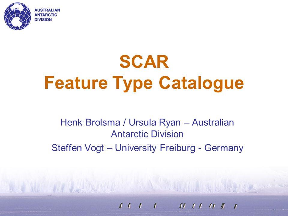 SCAR Feature Type Catalogue Henk Brolsma / Ursula Ryan – Australian Antarctic Division Steffen Vogt – University Freiburg - Germany