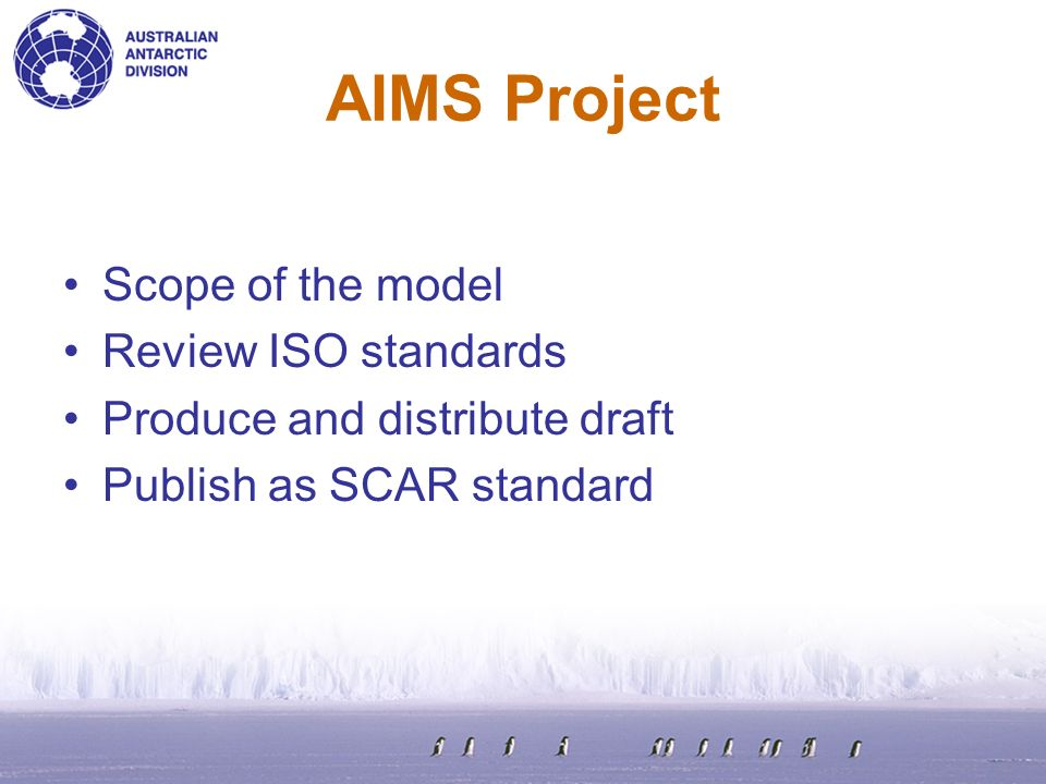 AIMS Project Scope of the model Review ISO standards Produce and distribute draft Publish as SCAR standard