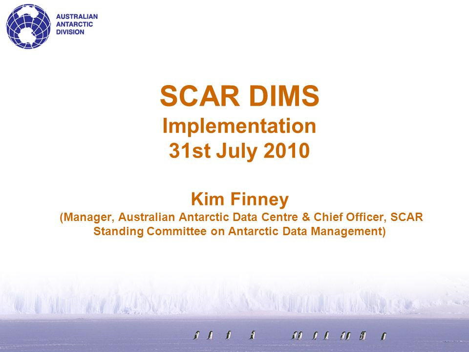 SCAR DIMS Implementation 31st July 2010 Kim Finney (Manager, Australian Antarctic Data Centre & Chief Officer, SCAR Standing Committee on Antarctic Data Management)