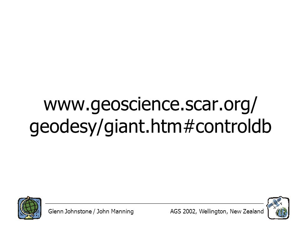 Glenn Johnstone / John ManningAGS 2002, Wellington, New Zealand www.geoscience.scar.org/ geodesy/giant.htm#controldb