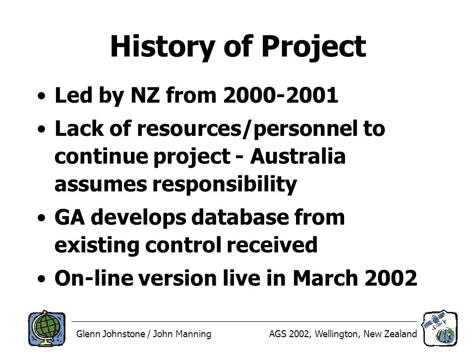 Glenn Johnstone / John ManningAGS 2002, Wellington, New Zealand History of Project Led by NZ from 2000-2001 Lack of resources/personnel to continue project - Australia assumes responsibility GA develops database from existing control received On-line version live in March 2002