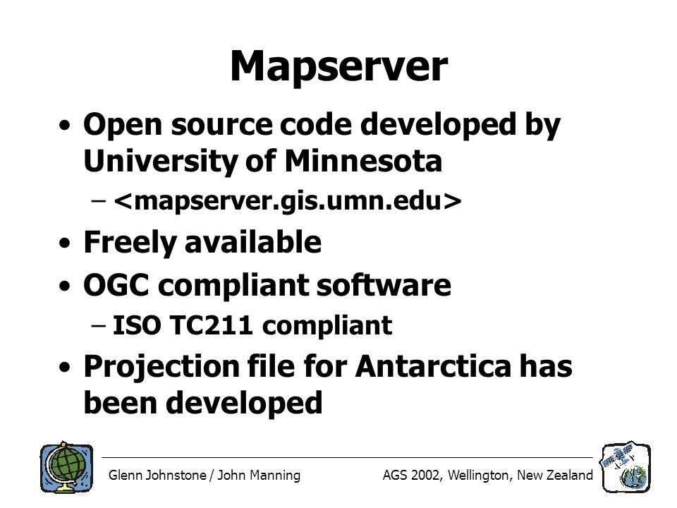 Glenn Johnstone / John ManningAGS 2002, Wellington, New Zealand Mapserver Open source code developed by University of Minnesota – Freely available OGC compliant software –ISO TC211 compliant Projection file for Antarctica has been developed