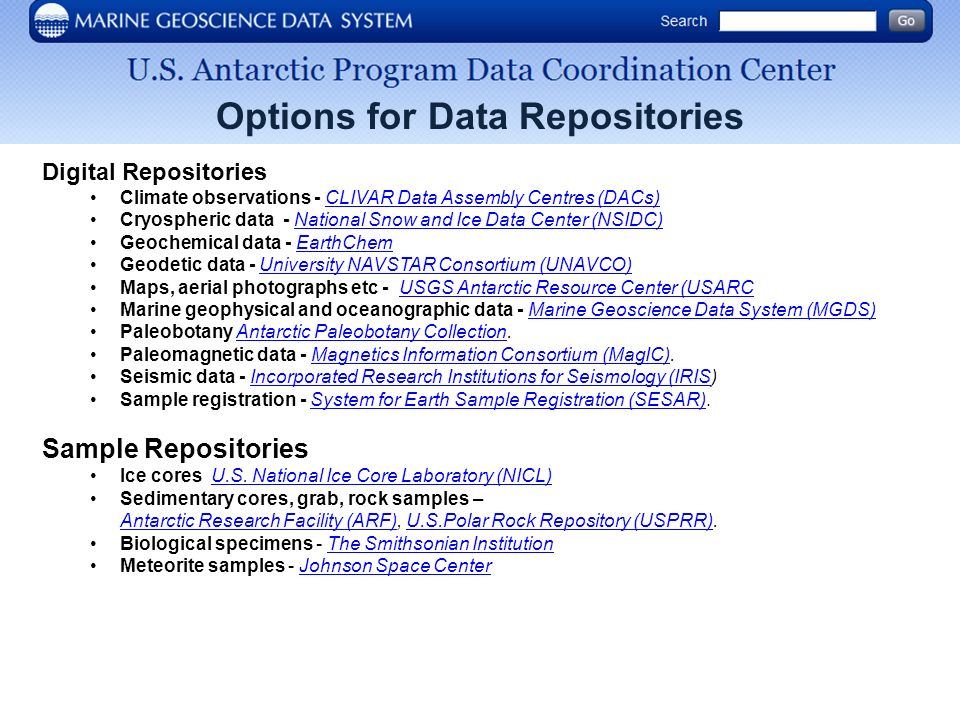Options for Data Repositories Digital Repositories Climate observations - CLIVAR Data Assembly Centres (DACs)CLIVAR Data Assembly Centres (DACs) Cryospheric data - National Snow and Ice Data Center (NSIDC)National Snow and Ice Data Center (NSIDC) Geochemical data - EarthChemEarthChem Geodetic data - University NAVSTAR Consortium (UNAVCO)University NAVSTAR Consortium (UNAVCO) Maps, aerial photographs etc - USGS Antarctic Resource Center (USARCUSGS Antarctic Resource Center (USARC Marine geophysical and oceanographic data - Marine Geoscience Data System (MGDS)Marine Geoscience Data System (MGDS) Paleobotany Antarctic Paleobotany Collection.Antarctic Paleobotany Collection Paleomagnetic data - Magnetics Information Consortium (MagIC).Magnetics Information Consortium (MagIC) Seismic data - Incorporated Research Institutions for Seismology (IRIS)Incorporated Research Institutions for Seismology (IRIS Sample registration - System for Earth Sample Registration (SESAR).System for Earth Sample Registration (SESAR) Sample Repositories Ice cores U.S.