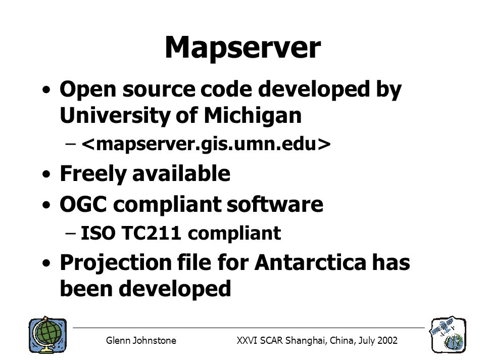 Glenn JohnstoneXXVI SCAR Shanghai, China, July 2002 Mapserver Open source code developed by University of Michigan – Freely available OGC compliant software –ISO TC211 compliant Projection file for Antarctica has been developed