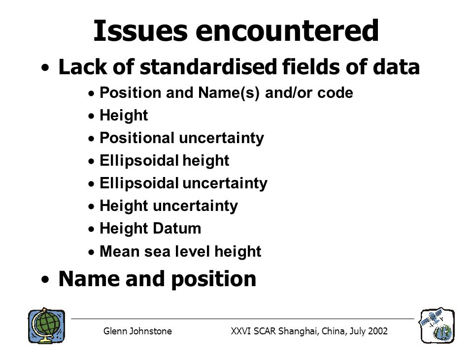 Glenn JohnstoneXXVI SCAR Shanghai, China, July 2002 Issues encountered Lack of standardised fields of data Position and Name(s) and/or code Height Positional uncertainty Ellipsoidal height Ellipsoidal uncertainty Height uncertainty Height Datum Mean sea level height Name and position