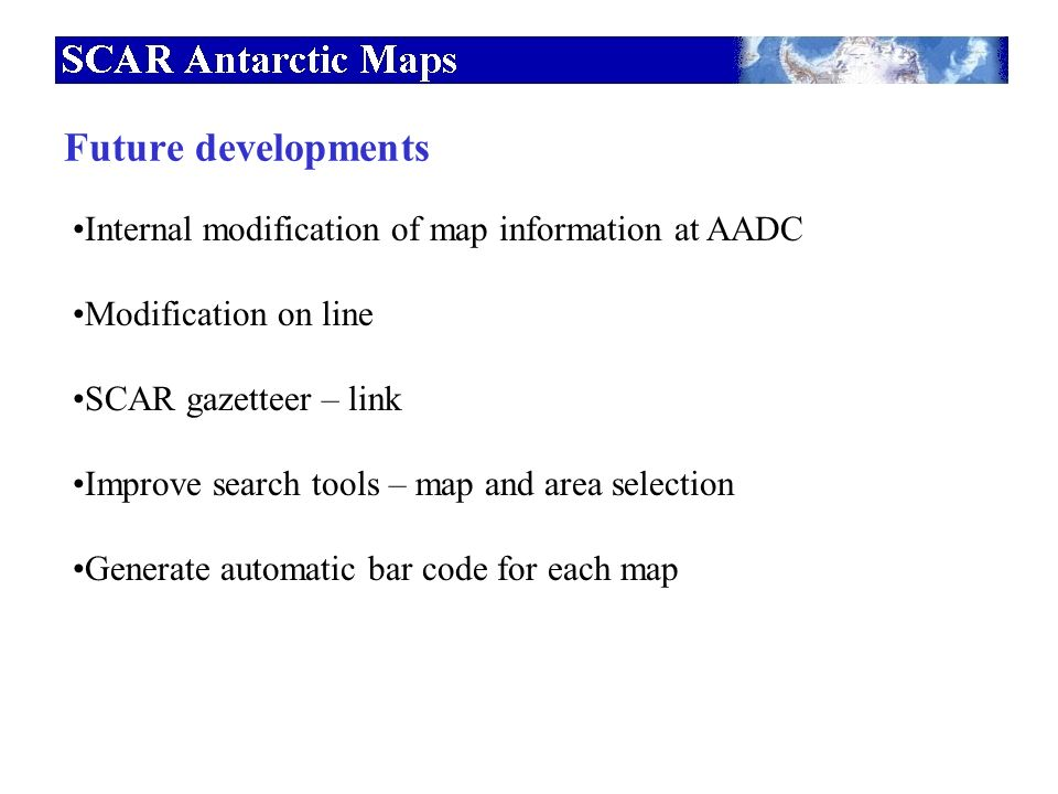 Internal modification of map information at AADC Modification on line SCAR gazetteer – link Improve search tools – map and area selection Generate automatic bar code for each map Future developments