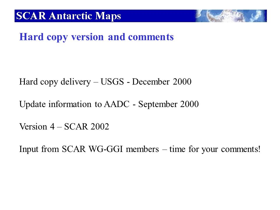 Hard copy version and comments Hard copy delivery – USGS - December 2000 Update information to AADC - September 2000 Version 4 – SCAR 2002 Input from SCAR WG-GGI members – time for your comments!