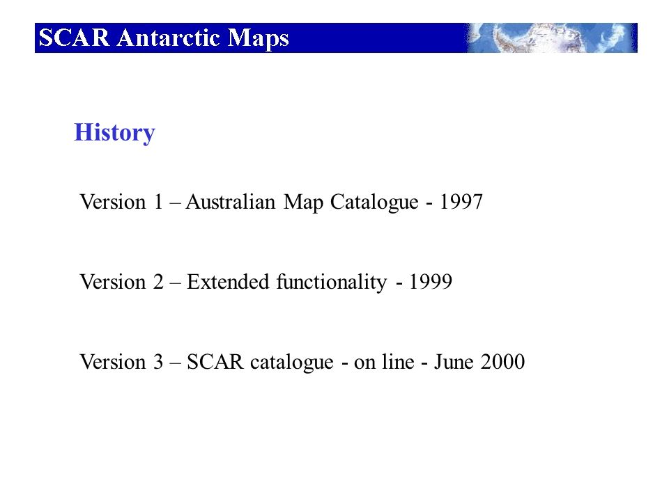 History Version 1 – Australian Map Catalogue - 1997 Version 2 – Extended functionality - 1999 Version 3 – SCAR catalogue - on line - June 2000