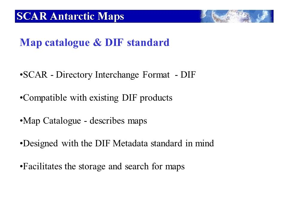 SCAR - Directory Interchange Format - DIF Compatible with existing DIF products Map Catalogue - describes maps Designed with the DIF Metadata standard in mind Facilitates the storage and search for maps Map catalogue & DIF standard