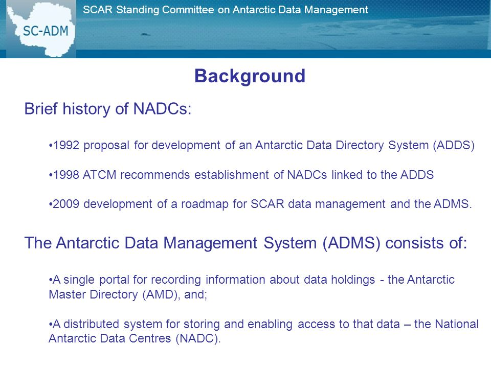 SCAR Standing Committee on Antarctic Data Management Background Brief history of NADCs: 1992 proposal for development of an Antarctic Data Directory System (ADDS) 1998 ATCM recommends establishment of NADCs linked to the ADDS 2009 development of a roadmap for SCAR data management and the ADMS.
