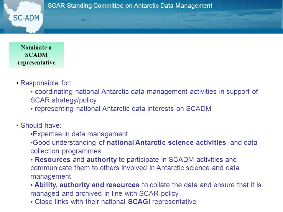 Responsible for: coordinating national Antarctic data management activities in support of SCAR strategy/policy representing national Antarctic data interests on SCADM Should have: Expertise in data management Good understanding of national Antarctic science activities, and data collection programmes Resources and authority to participate in SCADM activities and communicate them to others involved in Antarctic science and data management Ability, authority and resources to collate the data and ensure that it is managed and archived in line with SCAR policy Close links with their national SCAGI representative SCAR Standing Committee on Antarctic Data Management Nominate a SCADM representative